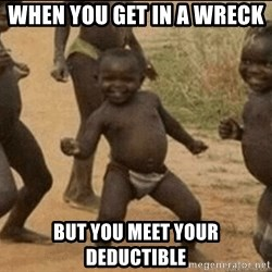 Third World Success - When you get in a wreck  But you meet your deductible