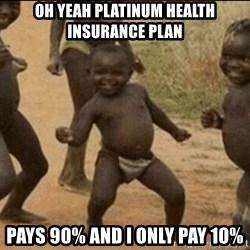 Third World Success - Oh Yeah platinum health insurance plan pays 90% and i only pay 10%