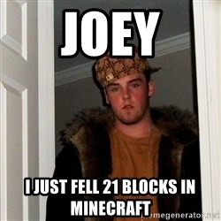 Scumbag Steve - Joey I just fell 21 blocks in minecraft