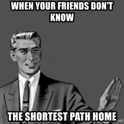 Correction Guy - When your friends don't know the shortest path home