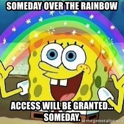 Imagination - someday over the rainbow access will be granted... someday.