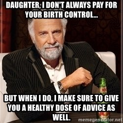 Dos Equis Guy gives advice - daughter, I don't always pay for your birth control... But when I do, I make sure to give you a healthy dose of advice as well.