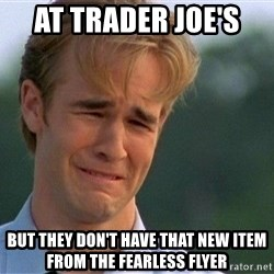 Dawson Crying - At Trader Joe's  But they don't have that new Item from the fearless flyer