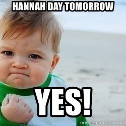 fist pump baby - Hannah day tomorrow Yes!