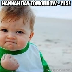 fist pump baby - Hannah day tomorrow - Yes!