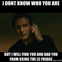 liam neeson taken - I DONT KNOW WHO YOU ARE BUT I WILL FIND YOU AND BAN YOU FROM USING THE LC FRIDGE