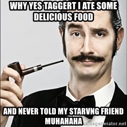 Rich Guy - Why yes taggert i ate some delicious food  And never told my starVng friend muhahaha
