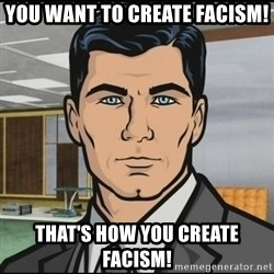 Archer - You want to create facism! That's how you create facism!