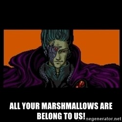 All your base are belong to us - All your marshmallows are belong to us!