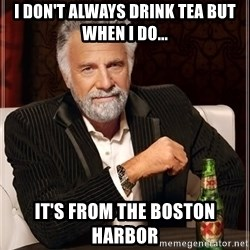 The Most Interesting Man In The World - i don't always drink tea but when i do... It's from the boston harbor