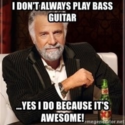 The Most Interesting Man In The World - I don't always play BASs guitar ...yes i do because it's awesome!