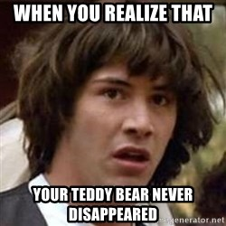 Conspiracy Keanu - when you realize that  your teddy bear never disappeared
