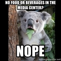 Koala can't believe it - NO FOOD OR BEVERAGES IN THE MEDIA CENTER? NOPE