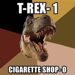 Raging T-rex - T-reX- 1 Cigarette shop- 0