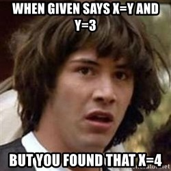 Conspiracy Keanu - When given says x=y and y=3 but you found that x=4