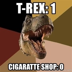 Raging T-rex - T-rex: 1 Cigaratte shop: 0