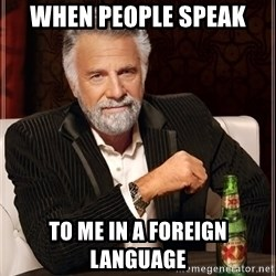 The Most Interesting Man In The World - When people speak  to me in a foreign language