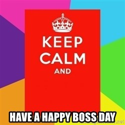 Keep calm and - HAVE A HAPPY BOSS DAY
