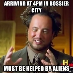 Ancient Aliens - Arriving at 4pm in Bossier City Must be helped by Aliens