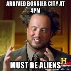 Ancient Aliens - Arrived Bossier City at 4pm Must be aliens