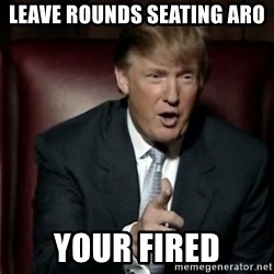 Donald Trump - Leave rounds seating aro  Your fired
