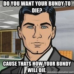 Archer - do you want your bundy to die? cause thats how your bundy will die.