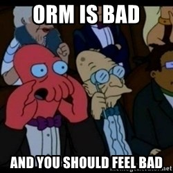 You should Feel Bad - ORM is bad AND YOU SHOULD FEEL BAD