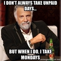 The Most Interesting Man In The World - I don't always take unpaid dayS... But when i do, i take mondays