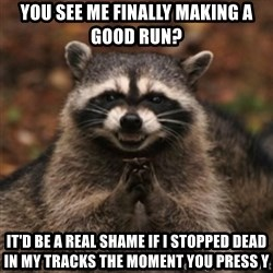 evil raccoon - You see me finally making a good run? it'd be a real shame if i stopped dead in my tracks the moment you press y