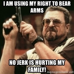 Walter Sobchak with gun - I am using my right to bear arms no jerk is hurting my FAMILY!
