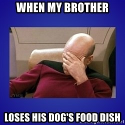 Picard facepalm  - when my brother  loses his dog's food dish