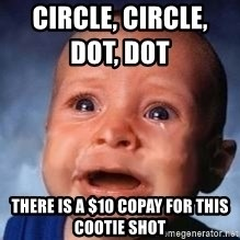 Very Sad Kid - circle, circle,       dot, dot               there is a $10 copay for this cootie shot