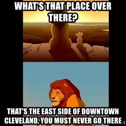 Lion King Shadowy Place - What's that place over there? that's the east side of downtown cleveland, you must never go there