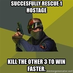 Counter Strike - succesfully rescue 1 hostage kill the other 3 to win faster.