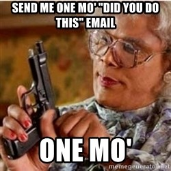 "Madea-gun meme - Send me one mo' ""did you do this"" email One mo'"