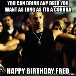 Dom Fast and Furious - You can drInk any beer you             want as long as its a corona Happy birthday fred