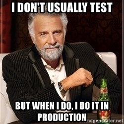The Most Interesting Man In The World - I Don't usually Test but when i do, I do it in production