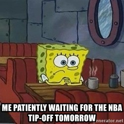 Coffee shop spongebob - Me patiently waiting for the NBA       Tip-off Tomorrow