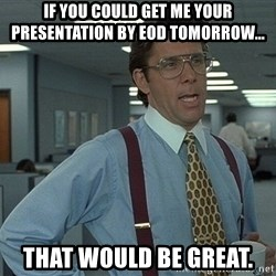 Bill Lumbergh - If you could get me your presentation by EOD tomorrow... that would be great.