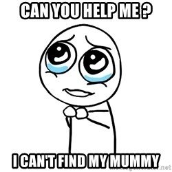 pleaseguy  - can you help me ? I can't find my Mummy