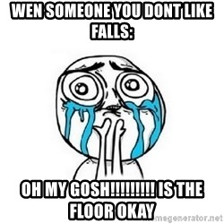 Crying face - Wen someone you dont like falls: oh my gosh!!!!!!!!! is the floor okay