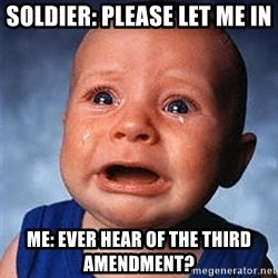 Crying Baby - Soldier: PLease let me in me: ever hear of the third amendment?