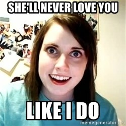 Overly Attached Girlfriend - She'll never love you Like I do