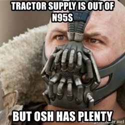 Bane - Tractor Supply is out of N95s but Osh has plenty