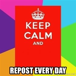 Keep calm and - Repost every day