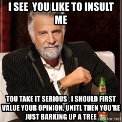 The Most Interesting Man In The World - I see  you like to insult me Tou take it serious , I should first value your opinion. Unitl then you're just barking up a tree