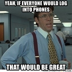 That would be great - Yeah, If everyone would log into phones That would be great