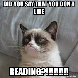 Grumpy cat good - did you say that you don't like reading?!!!!!!!!!