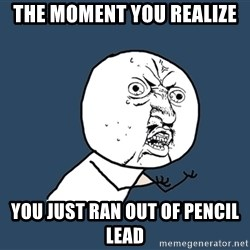Y U No - The moment you realize You just ran out of pencil lead