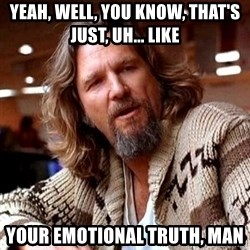 Big Lebowski - yeah, well, you know, that's just, uh... like  your emotional truth, man